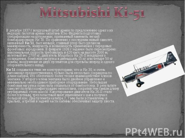 В декабре 1937 г воздушный штаб армии по предложению одного из ведущих пилотов армии капитана Юзо Фуджита подготовил спецификации на штурмовик, призванный заменить легкий бомбардировщик Ки 30. По сравнению с последним новый самолет, названный Ки 51,…