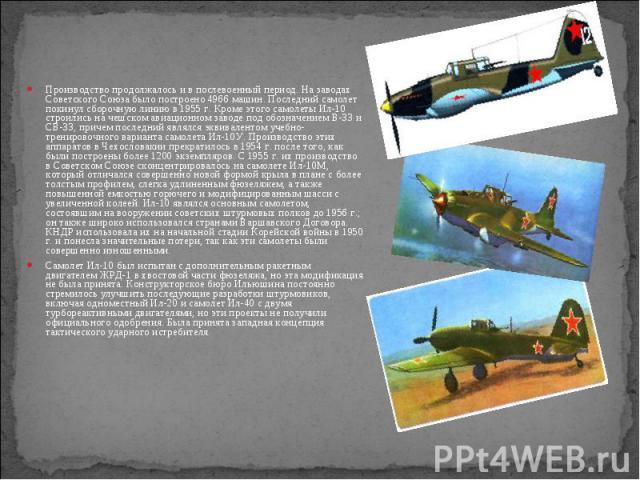Производство продолжалось и в послевоенный период. На заводах Советского Союза было построено 4966 машин. Последний самолет покинул сборочную линию в 1955 г. Кроме этого самолеты Ил-10 строились на чешском авиационном заводе под обозначением B-33 и …