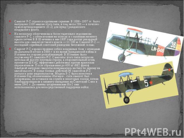 Самолет P-Z строился крупными сериями. В 1936– 1937 гг. было выпущено 1100 машин этого типа, в том числе 200— в почтово-транспортном варианте (П-Z) для нужд Гражданского воздушного флота. Самолет P-Z строился крупными сериями. В 1936– 1937 гг.…