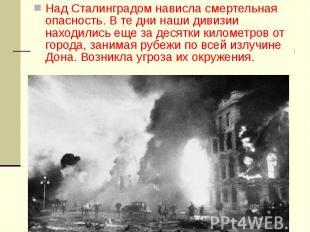 Над Сталинградом нависла смертельная опасность. В те дни наши дивизии находились