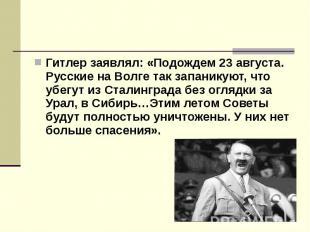 Гитлер заявлял: «Подождем 23 августа. Русские на Волге так запаникуют, что убегу