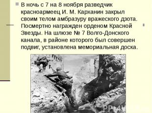 В ночь с 7 на 8 ноября разведчик красноармеец И. М. Карханин закрыл своим телом