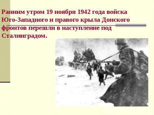 Ранним утром 19 ноября 1942 года войска Юго-Западного и правого крыла Донского ф
