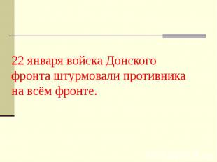 22 января войска Донского фронта штурмовали противника на всём фронте.
