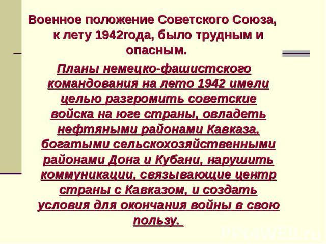 Военное положение Советского Союза, к лету 1942года, было трудным и опасным. Военное положение Советского Союза, к лету 1942года, было трудным и опасным. Планы немецко-фашистского командования на лето 1942 имели целью разгромить советские войска на …