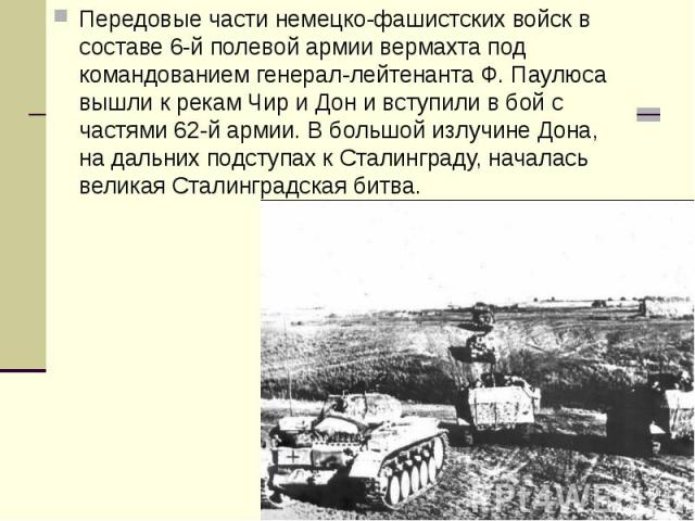 Передовые части немецко-фашистских войск в составе 6-й полевой армии вермахта под командованием генерал-лейтенанта Ф. Паулюса вышли к рекам Чир и Дон и вступили в бой с частями 62-й армии. В большой излучине Дона, на дальних подступах к Сталинграду,…