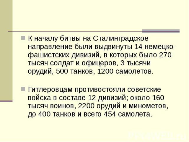 К началу битвы на Сталинградское направление были выдвинуты 14 немецко-фашистских дивизий, в которых было 270 тысяч солдат и офицеров, 3 тысячи орудий, 500 танков, 1200 самолетов. К началу битвы на Сталинградское направление были выдвинуты 14 …