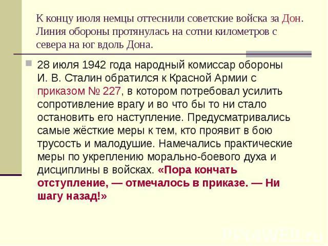 К концу июля немцы оттеснили советские войска заДон. Линия обороны протянулась на сотни километров с севера на юг вдоль Дона. 28 июля 1942 года народный комиссар обороны И.В.Сталин обратился к Красной Армии сприказом №2…