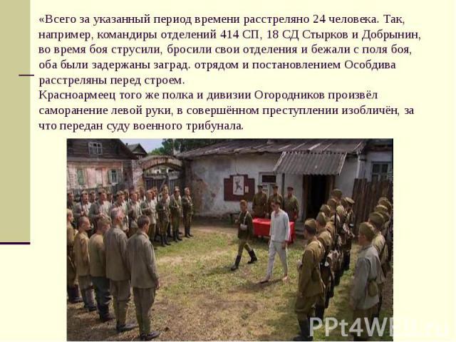 «Всего за указанный период времени расстреляно 24 человека. Так, например, командиры отделений 414 СП, 18 СД Стырков и Добрынин, во время боя струсили, бросили свои отделения и бежали с поля боя, оба были задержаны заград. отрядом и постановлением О…