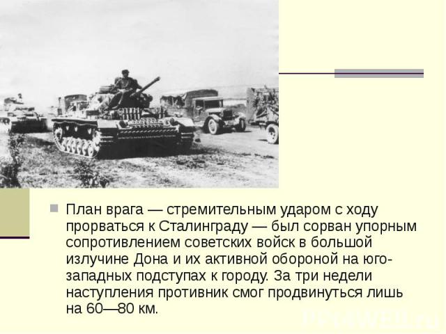 План врага— стремительным ударом с ходу прорваться к Сталинграду— был сорван упорным сопротивлением советских войск в большой излучине Дона и их активной обороной на юго-западных подступах к городу. За три недели наступления противник см…
