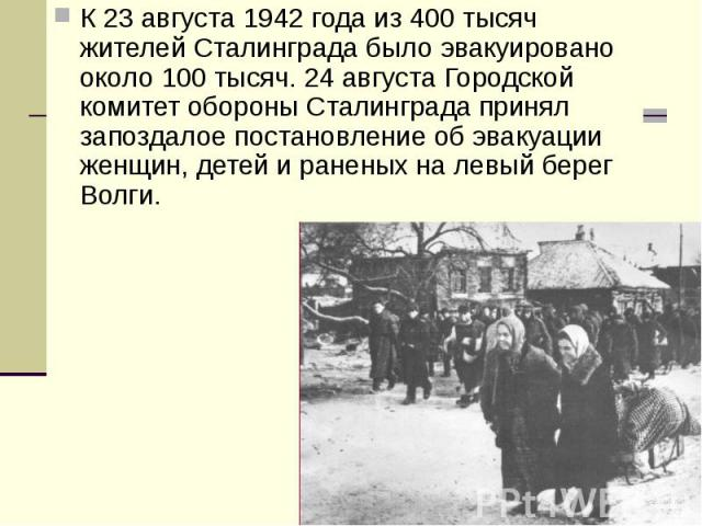 К 23 августа 1942 года из 400 тысяч жителей Сталинграда было эвакуировано около 100 тысяч. 24 августа Городской комитет обороны Сталинграда принял запоздалое постановление об эвакуации женщин, детей и раненых на левый берег Волги. К 23 августа 1942 …