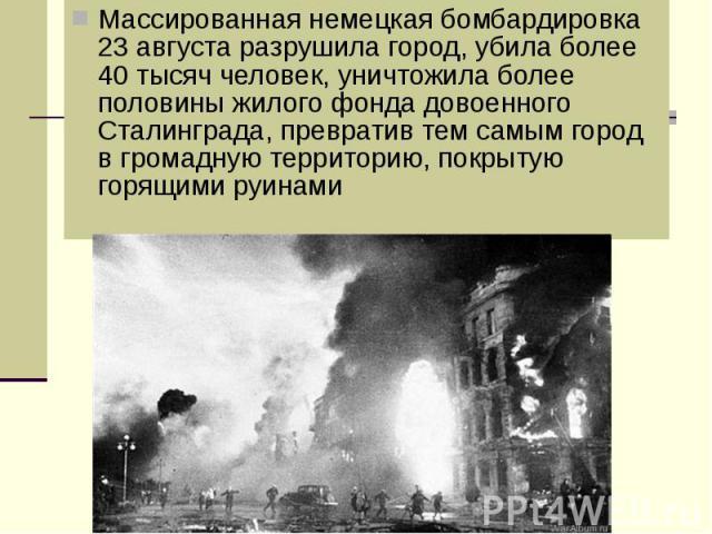 Массированная немецкая бомбардировка 23 августа разрушила город, убила более 40 тысяч человек, уничтожила более половины жилого фонда довоенного Сталинграда, превратив тем самым город в громадную территорию, покрытую горящими руинами Массированная н…