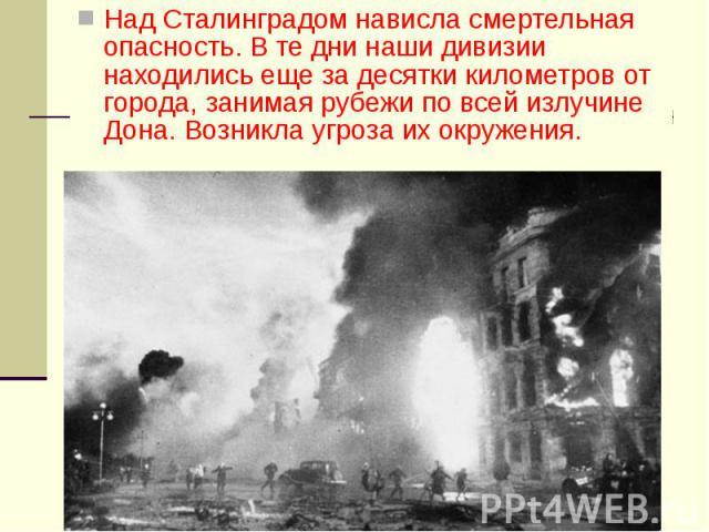 Над Сталинградом нависла смертельная опасность. В те дни наши дивизии находились еще за десятки километров от города, занимая рубежи по всей излучине Дона. Возникла угроза их окружения. Над Сталинградом нависла смертельная опасность. В те дни наши д…