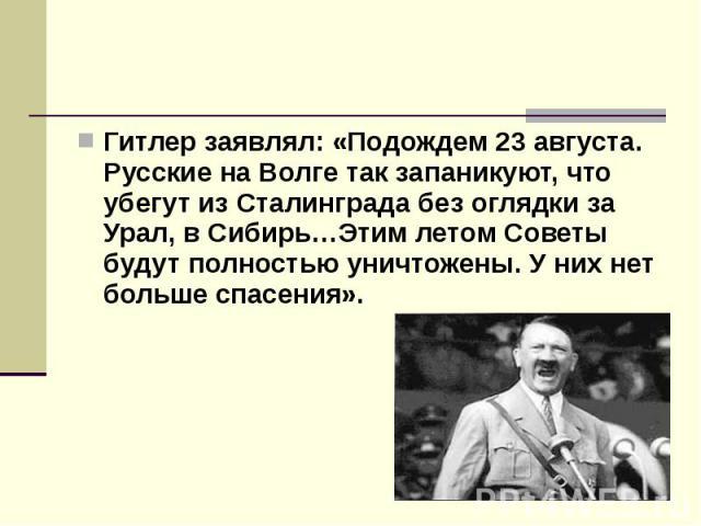 Гитлер заявлял: «Подождем 23 августа. Русские на Волге так запаникуют, что убегут из Сталинграда без оглядки за Урал, в Сибирь…Этим летом Советы будут полностью уничтожены. У них нет больше спасения». Гитлер заявлял: «Подождем 23 августа. Русские на…