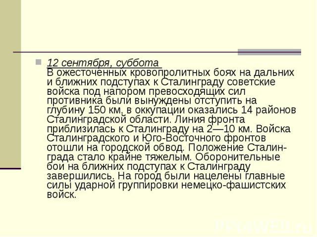 12 сентября, суббота В ожесточенных кровопролитных боях на дальних и ближних подступах к Сталинграду советские войска под напором превосходящих сил противника были вынуждены отступить на глубину 150 км, в оккупации оказались 14 районов Сталинг…