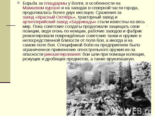 Борьба заплацдармыу Волги, в особенности наМамаевом курганеи на заводах в северной части города, продолжалась более двух месяцев. Сражения зазавод «Красный Октябрь», тракторный завод иартиллерийский завод «Баррика…