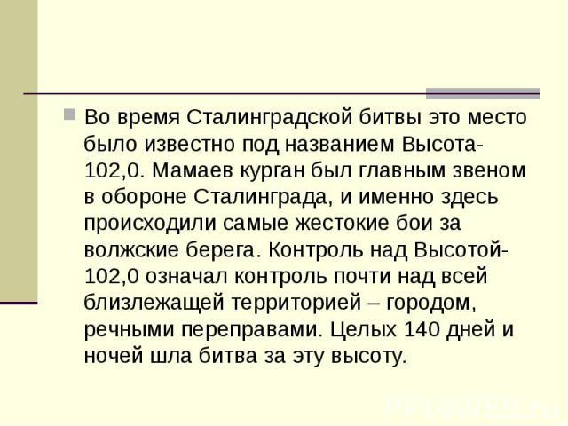 Во время Сталинградской битвы это место было известно под названием Высота-102,0. Мамаев курган был главным звеном в обороне Сталинграда, и именно здесь происходили самые жестокие бои за волжские берега. Контроль над Высотой-102,0 означал контроль п…