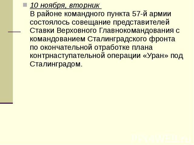 10 ноября, вторник В районе командного пункта 57-й армии состоялось совещание представителей Ставки Верховного Главнокомандования с командованием Сталинградского фронта по окончательной отработке плана контрнаступательной операции «Уран» под С…
