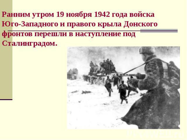 Ранним утром 19 ноября 1942 года войска Юго-Западного и правого крыла Донского фронтов перешли в наступление под Сталинградом.