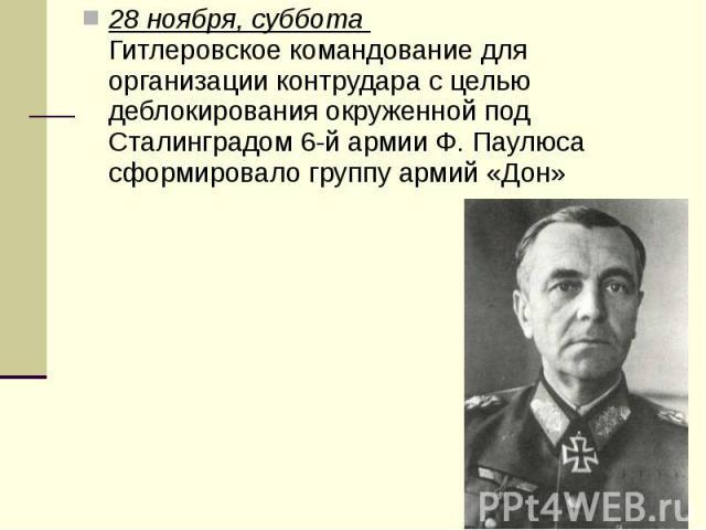 28 ноября, суббота Гитлеровское командование для организации контрудара с целью деблокирования окруженной под Сталинградом 6-й армии Ф. Паулюса сформировало группу армий «Дон» 28 ноября, суббота Гитлеровское командование для организации …