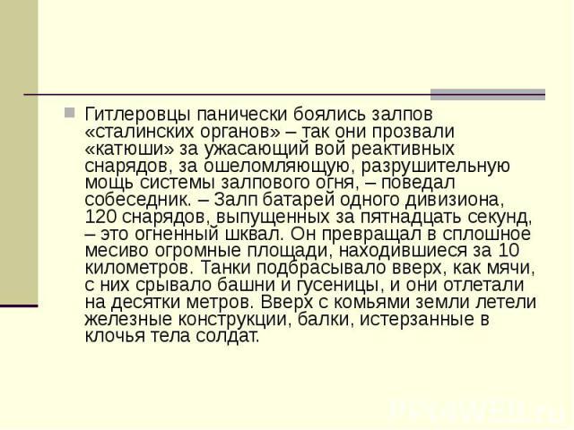 Гитлеровцы панически боялись залпов «сталинских органов» – так они прозвали «катюши» за ужасающий вой реактивных снарядов, за ошеломляющую, разрушительную мощь системы залпового огня, – поведал собеседник. – Залп батарей одного дивизиона, 120 снаряд…