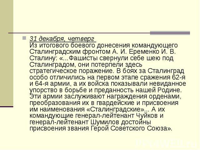 31 декабря, четверг Из итогового боевого донесения командующего Сталинградским фронтом А. И. Еременко И. В. Сталину: «...Фашисты свернули себе шею под Сталинградом, они потерпели здесь стратегическое поражение. В боях за Сталинград особо отлич…