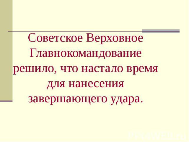 Советское Верховное Главнокомандование решило, что настало время для нанесения завершающего удара.