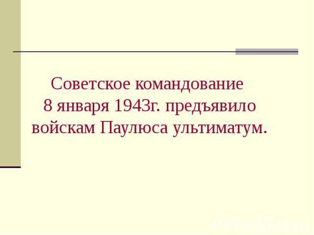 Советское командование 8 января 1943г. предъявило войскам Паулюса ультиматум.