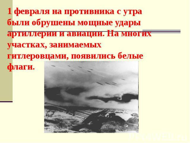 1 февраля на противника с утра были обрушены мощные удары артиллерии и авиации. На многих участках, занимаемых гитлеровцами, появились белые флаги.