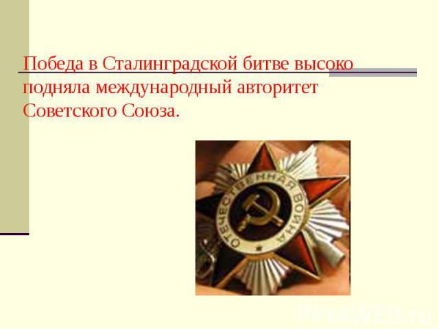 Победа в Сталинградской битве высоко подняла международный авторитет Советского Союза.