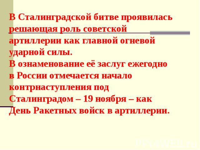 В Сталинградской битве проявилась решающая роль советской артиллерии как главной огневой ударной силы. В ознаменование её заслуг ежегодно в России отмечается начало контрнаступления под Сталинградом – 19 ноября – как День Ракетных войск в артиллерии.