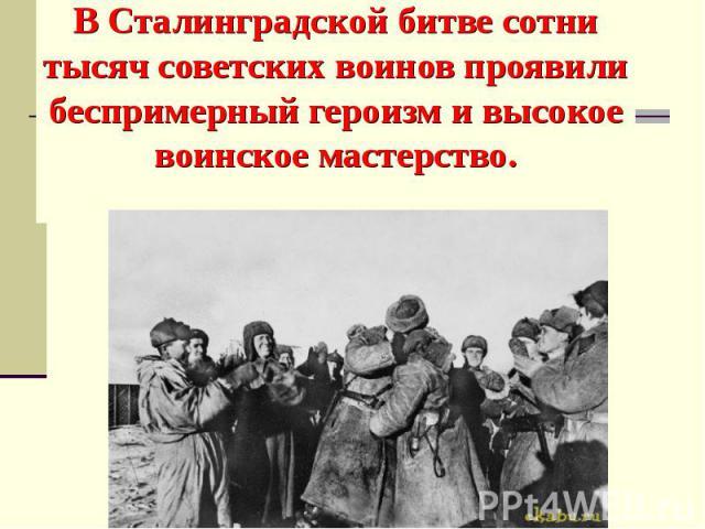 В Сталинградской битве сотни тысяч советских воинов проявили беспримерный героизм и высокое воинское мастерство.