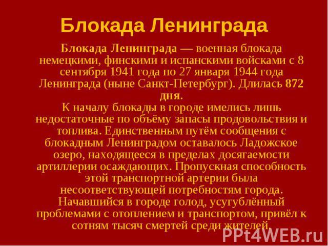Блокада Ленинграда—военная блокада немецкими, финскими и испанскими войсками с8 сентября 1941 года по 27 января 1944 года Ленинграда (ныне Санкт-Петербург). Длилась 872 дня. К началу блокады в городе имелись лишь недостаточные по о…