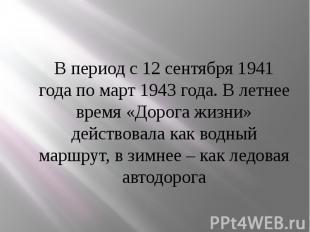В период с 12 сентября 1941 года по март 1943 года. В летнее время «Дорога жизни