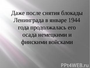 Даже после снятия блокады Ленинграда в январе 1944 года продолжалась его осада н