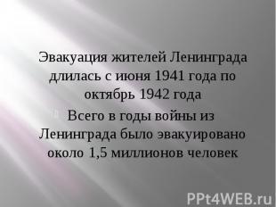 Эвакуация жителей Ленинграда длилась с июня 1941 года по октябрь 1942 года Эваку