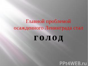 Главной проблемой осажденного Ленинграда стал голод Главной проблемой осажденног