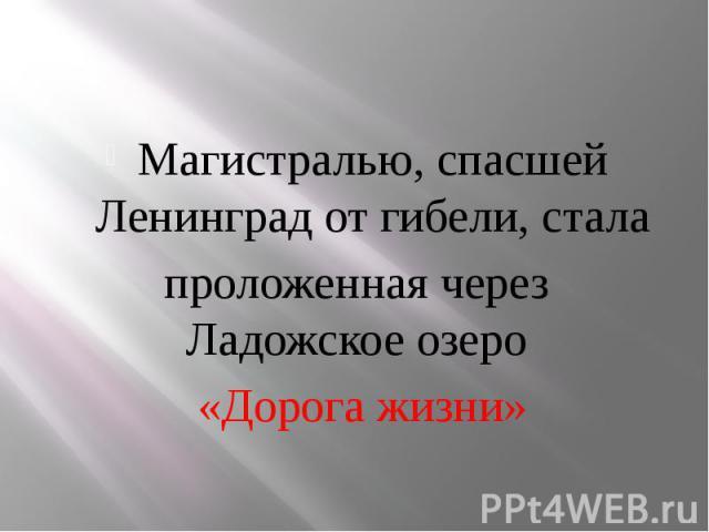 Магистралью, спасшей Ленинград от гибели, стала Магистралью, спасшей Ленинград от гибели, стала проложенная через Ладожское озеро «Дорога жизни»