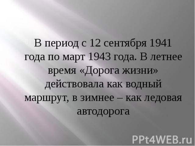 В период с 12 сентября 1941 года по март 1943 года. В летнее время «Дорога жизни» действовала как водный маршрут, в зимнее – как ледовая автодорога В период с 12 сентября 1941 года по март 1943 года. В летнее время «Дорога жизни» действовала как вод…