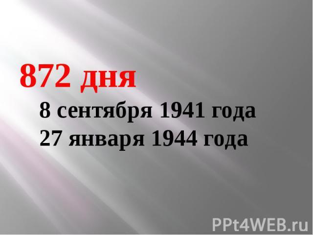 872 дня 8 сентября 1941 года 27 января 1944 года
