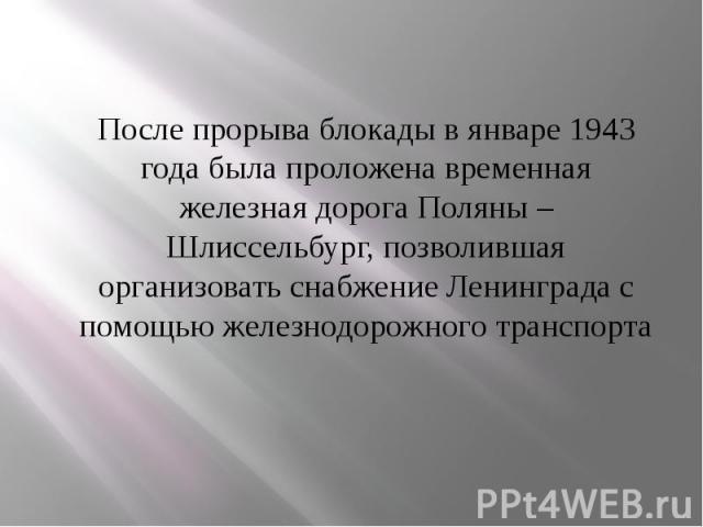 После прорыва блокады в январе 1943 года была проложена временная железная дорога Поляны – Шлиссельбург, позволившая организовать снабжение Ленинграда с помощью железнодорожного транспорта После прорыва блокады в январе 1943 года была проложена врем…