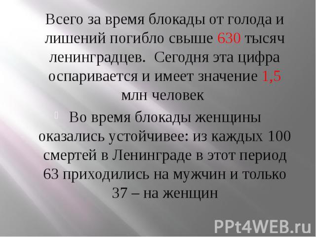Всего за время блокады от голода и лишений погибло свыше 630 тысяч ленинградцев. Сегодня эта цифра оспаривается и имеет значение 1,5 млн человек Всего за время блокады от голода и лишений погибло свыше 630 тысяч ленинградцев. Сегодня эта…