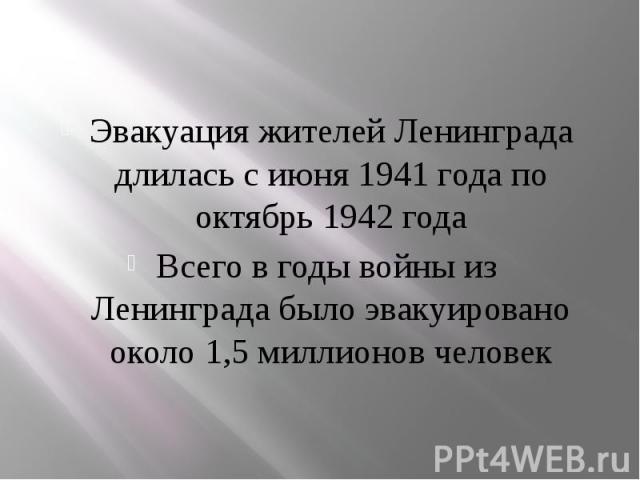 Эвакуация жителей Ленинграда длилась с июня 1941 года по октябрь 1942 года Эвакуация жителей Ленинграда длилась с июня 1941 года по октябрь 1942 года Всего в годы войны из Ленинграда было эвакуировано около 1,5 миллионов человек