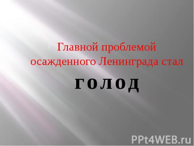Главной проблемой осажденного Ленинграда стал голод Главной проблемой осажденного Ленинграда стал голод
