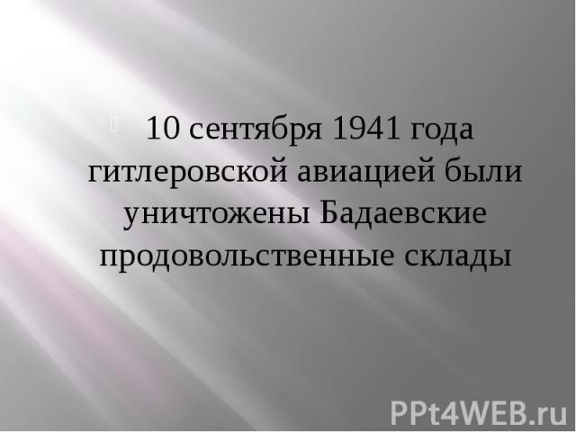 10 сентября 1941 года гитлеровской авиацией были уничтожены Бадаевские продовольственные склады 10 сентября 1941 года гитлеровской авиацией были уничтожены Бадаевские продовольственные склады