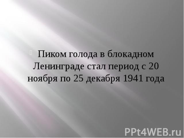 Пиком голода в блокадном Ленинграде стал период с 20 ноября по 25 декабря 1941 года Пиком голода в блокадном Ленинграде стал период с 20 ноября по 25 декабря 1941 года