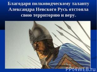 Благодаря полководческому таланту Александра Невского Русь отстояла свою террито