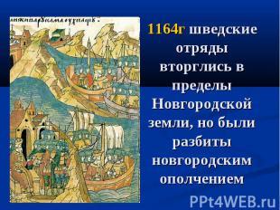 1164г шведские отряды вторглись в пределы Новгородской земли, но были разбиты но