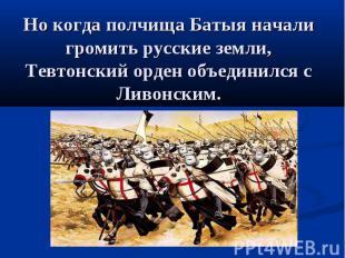 Но когда полчища Батыя начали громить русские земли, Тевтонский орден объединилс
