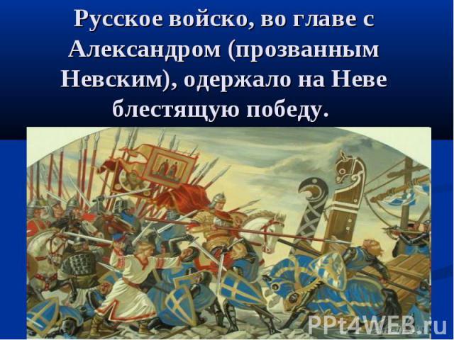 Русское войско, во главе с Александром (прозванным Невским), одержало на Неве блестящую победу.